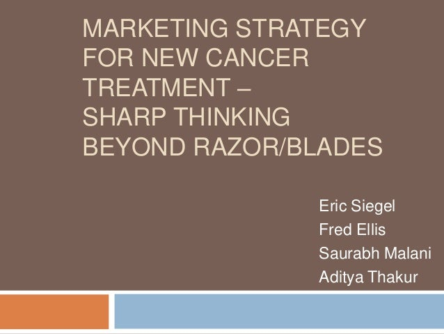 MARKETING STRATEGYFOR NEW CANCERTREATMENT –SHARP THINKINGBEYOND RAZOR/BLADES              Eric Siegel              Fred El...