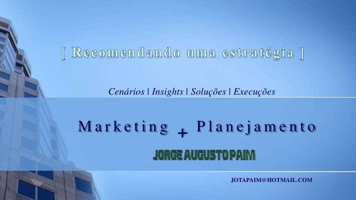 [ Recomendando uma estratégia ]<br />Cenários | Insights | Soluções | Execuções<br />Marketing + Planejamento<br />JOTAPAI...