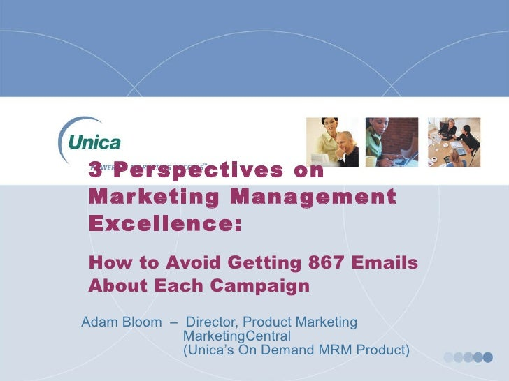 3 Perspectives on Marketing Management Excellence: How to Avoid Getting 867 Emails About Each Campaign Adam Bloom  –  Dire...