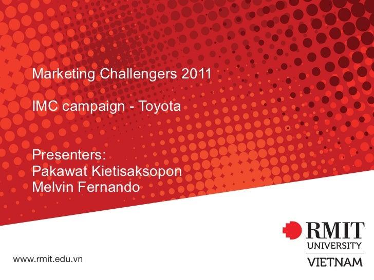 Marketing Challengers 2011 IMC campaign - Toyota Presenters: Pakawat Kietisaksopon Melvin Fernando