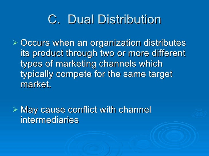 C.  Dual Distribution <ul><li>Occurs when an organization distributes its product through two or more different types of m...