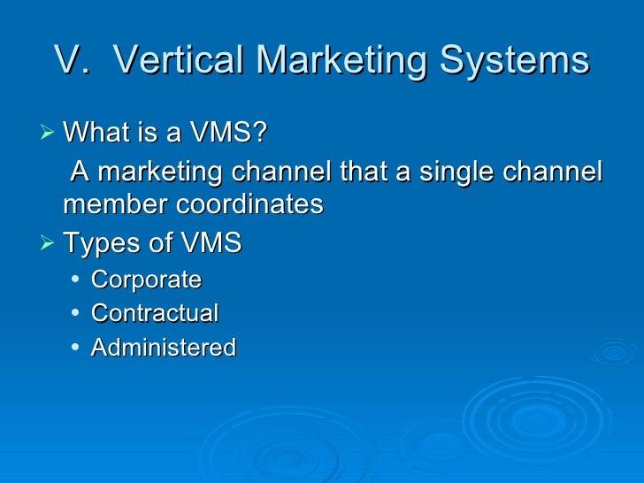 V.  Vertical Marketing Systems <ul><li>What is a VMS? </li></ul><ul><li>A marketing channel that a single channel member c...