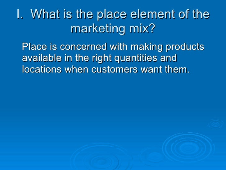 I.  What is the place element of the marketing mix? <ul><li>Place is concerned with making products available in the right...