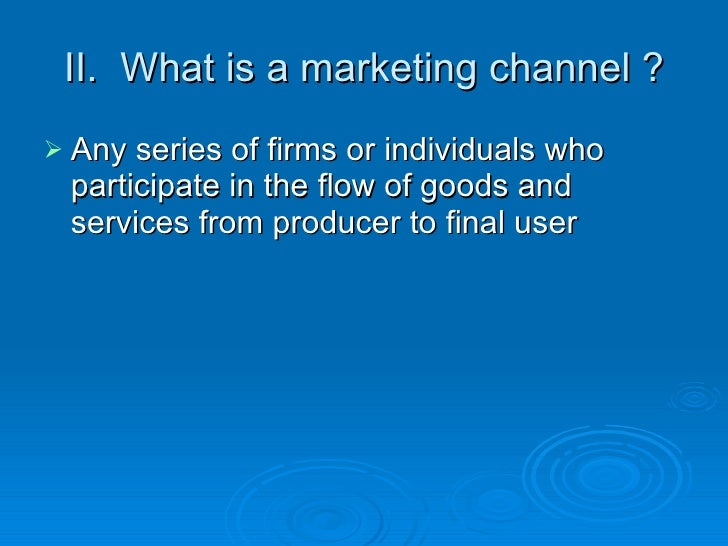 II.  What is a marketing channel ? <ul><li>Any series of firms or individuals who participate in the flow of goods and ser...