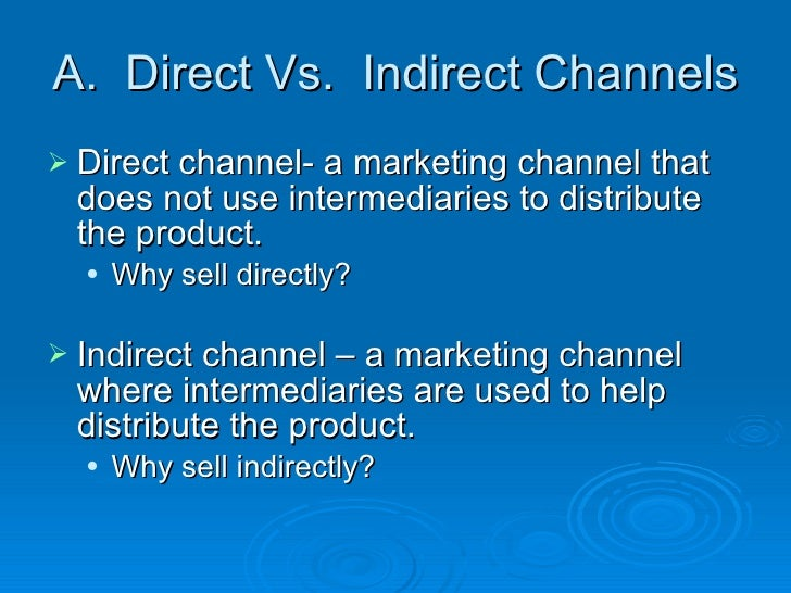 A.  Direct Vs.  Indirect Channels <ul><li>Direct channel- a marketing channel that does not use intermediaries to distribu...