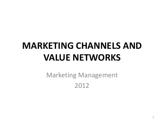 MARKETING CHANNELS AND   VALUE NETWORKS    Marketing Management            2012                           1