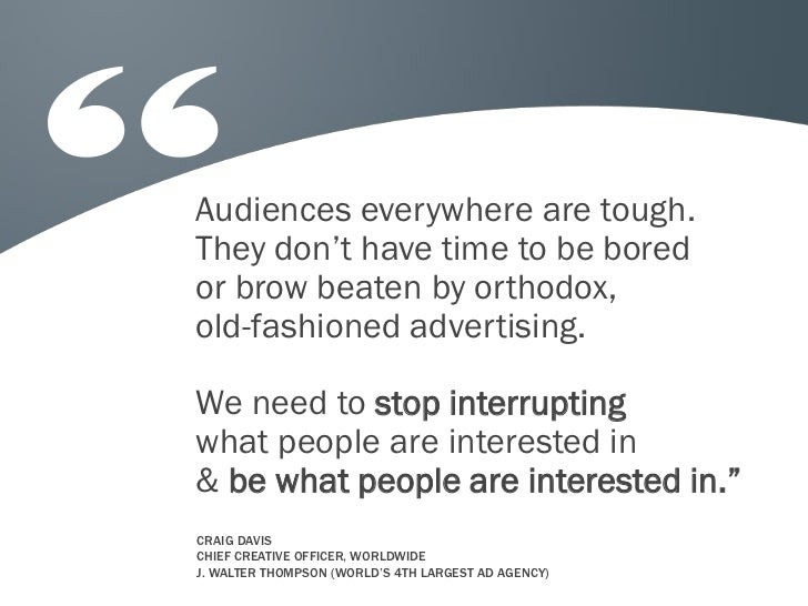 Audiences everywhere are tough.They don't have time to be boredor brow beaten by orthodox,old-fashioned advertising.We nee...