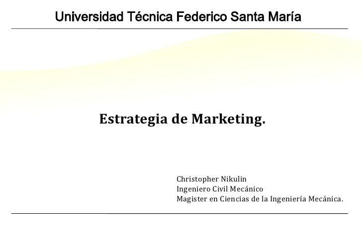 Universidad Técnica Federico Santa María<br />Estrategia de Marketing.<br />Christopher Nikulin<br />Ingeniero Civil Mecán...