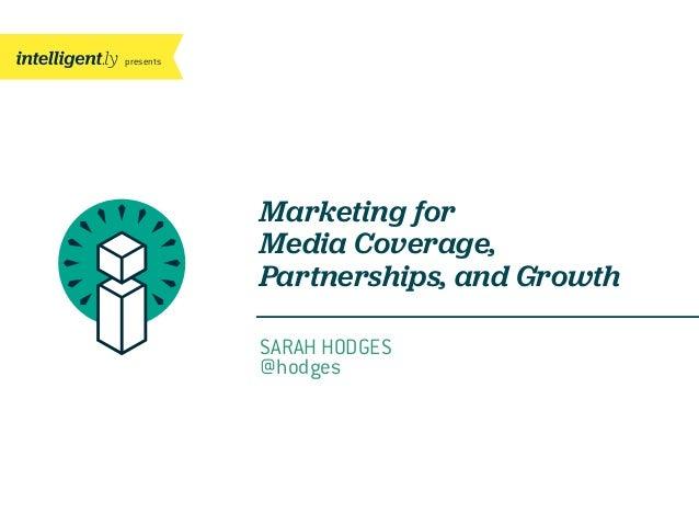 presentsMarketing forMedia Coverage,Partnerships, and GrowthSARAH HODGES@hodges
