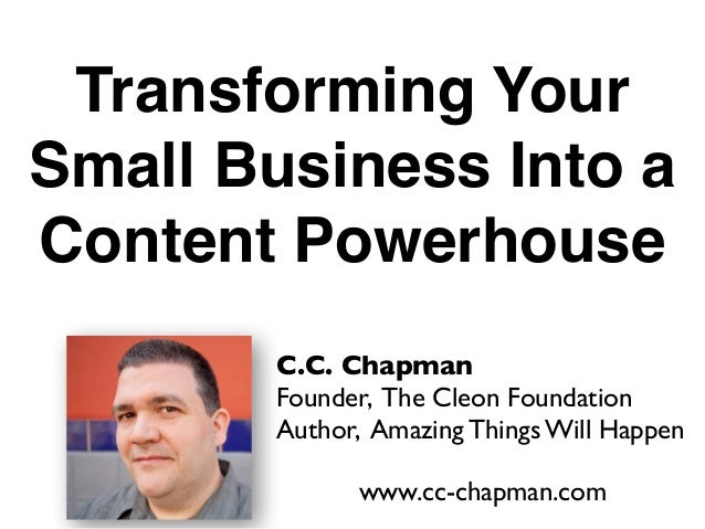 Transforming YourSmall Business Into aContent Powerhouse        C.C. Chapman        Founder, The Cleon Foundation        A...
