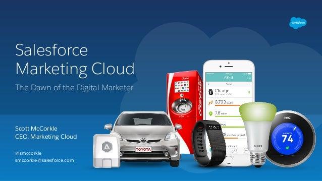 Salesforce Marketing Cloud Scott McCorkle CEO, Marketing Cloud The Dawn of the Digital Marketer @smccorkle smccorkle@sa...