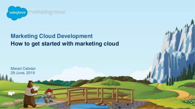 Marketing Cloud Development How to get started with marketing cloud Merari Cebrian 29 June, 2019