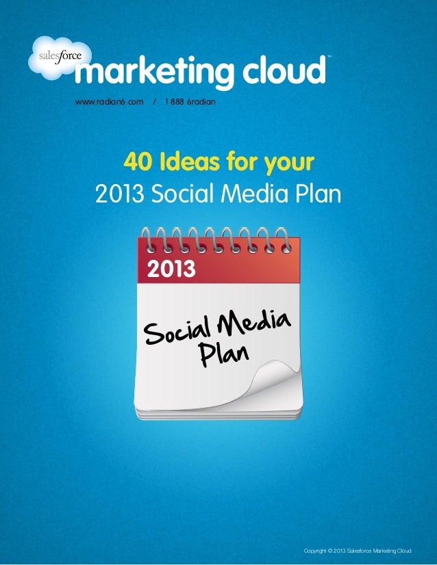 Copyright © 2013 Salesforce Marketing Cloud www.radian6.com / 1 888 6radian 2013 Social Media Plan 40 Ideas for your 201...