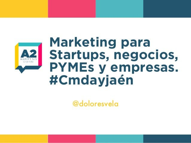 Marketing para Startups, negocios, PYMEs y empresas. #Cmdayjaén @doloresvela