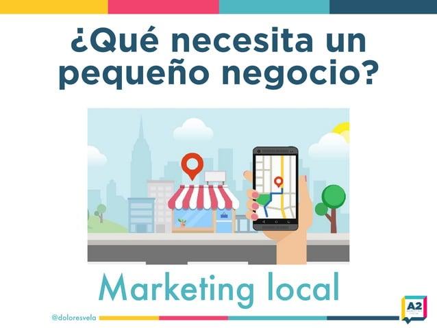 ¿Qué necesita un pequeño negocio? @doloresvela Marketing local