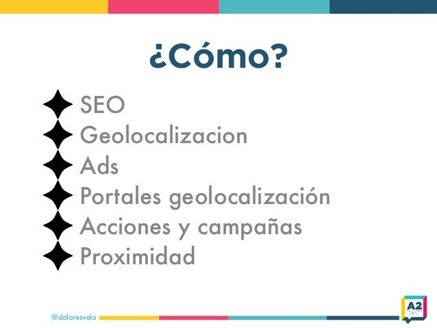 ¿Cómo? @doloresvela SEO Geolocalizacion Ads Portales geolocalización Acciones y campañas Proximidad