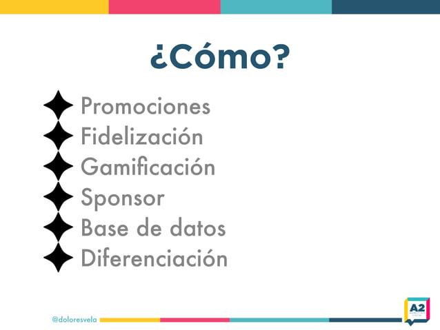 ¿Cómo? @doloresvela Promociones Fidelización Gamificación Sponsor Base de datos Diferenciación