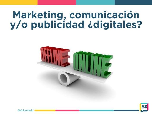 Marketing, comunicación y/o publicidad ¿digitales? @doloresvela