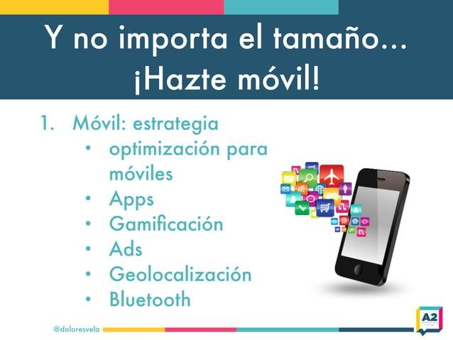 Y no importa el tamaño... ¡Hazte móvil! @doloresvela 1. Móvil: estrategia • optimización para móviles • Apps • Gamificación...