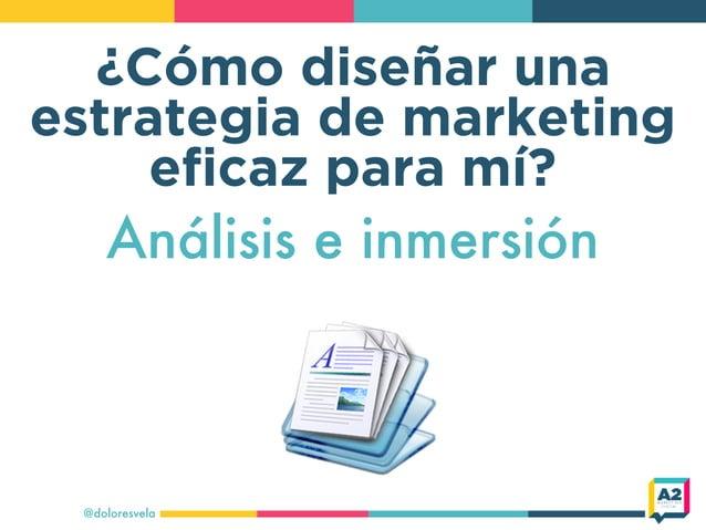 ¿Cómo diseñar una estrategia de marketing eficaz para mí? @doloresvela Análisis e inmersión