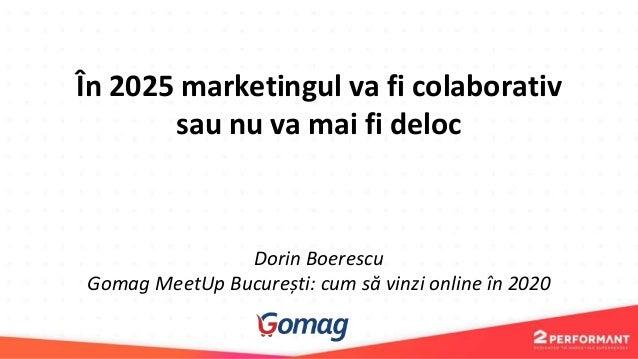 În 2025 marketingul va fi colaborativ sau nu va mai fi deloc Dorin Boerescu Gomag MeetUp București: cum să vinzi online în...