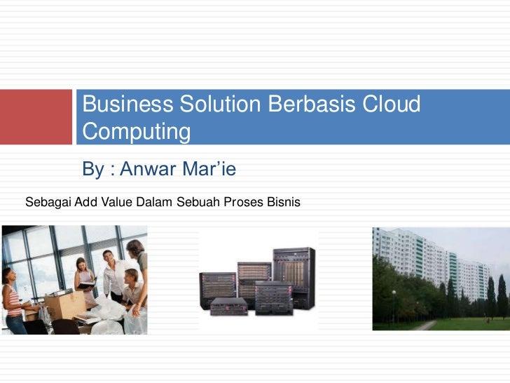 By : Anwar Mar'ie<br />Business Solution Berbasis Cloud Computing<br />Sebagai Add Value Dalam Sebuah Proses Bisnis<br />