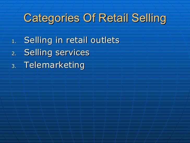 Categories Of Retail Selling <ul><li>Selling in retail outlets </li></ul><ul><li>Selling services  </li></ul><ul><li>Telem...