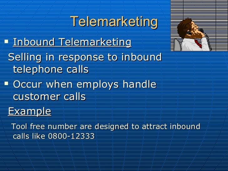 Telemarketing  <ul><li>Inbound Telemarketing </li></ul><ul><li>Selling in response to inbound telephone calls  </li></ul><...