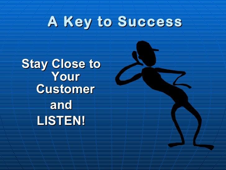 A Key to Success <ul><li>Stay Close to Your Customer </li></ul><ul><li>and </li></ul><ul><li>LISTEN! </li></ul>