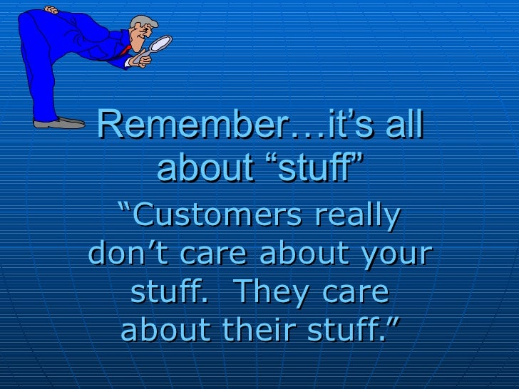 """Remember…it's all about """"stuff"""" """" Customers really don't care about your stuff.  They care about their stuff."""""""