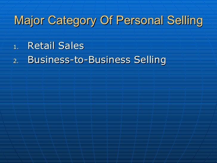 Major Category Of Personal Selling <ul><li>Retail Sales </li></ul><ul><li>Business-to-Business Selling </li></ul>