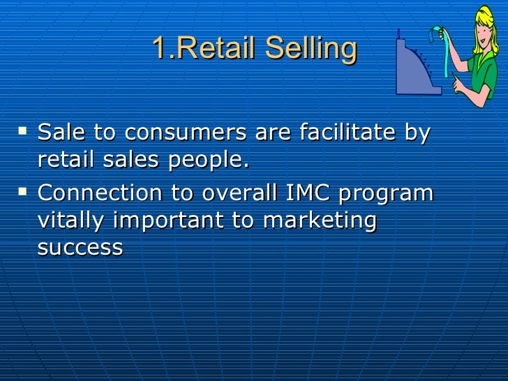 1.Retail Selling <ul><li>Sale to consumers are facilitate by retail sales people. </li></ul><ul><li>Connection to overall ...