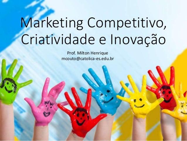 Marketing Competitivo, Criatividade e Inovação Prof. Milton Henrique mcouto@catolica-es.edu.br