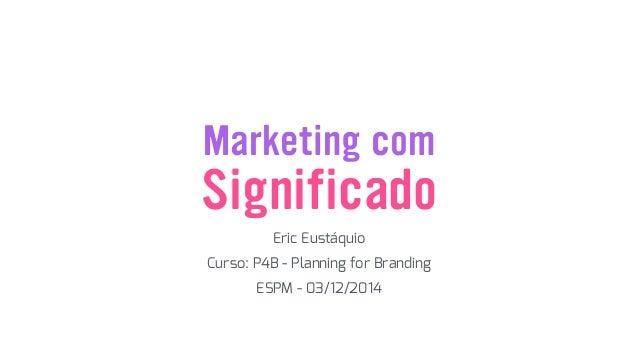 Marketing com Eric Eustáquio Significado Curso: P4B - Planning for Branding ESPM - 03/12/2014