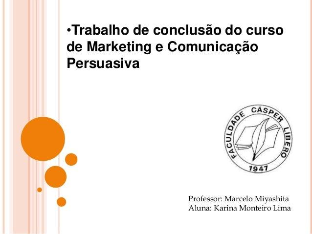 •Trabalho de conclusão do cursode Marketing e ComunicaçãoPersuasivaProfessor: Marcelo MiyashitaAluna: Karina Monteiro Lima