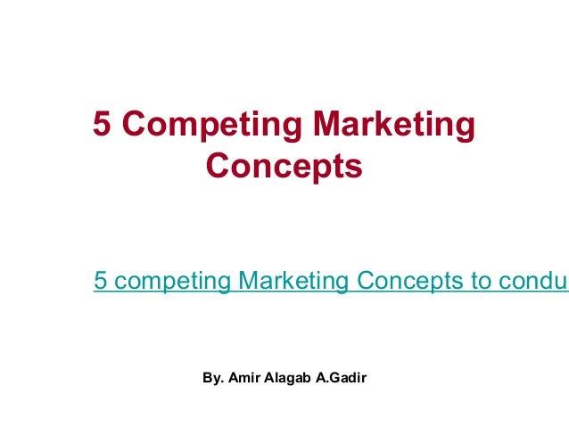 5 Competing MarketingConcepts5 competing Marketing Concepts to conducBy. Amir Alagab A.Gadir