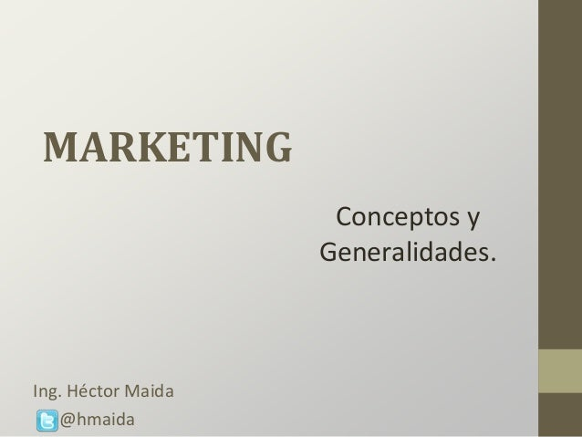 MARKETING Conceptos y Generalidades. Ing. Héctor Maida @hmaida