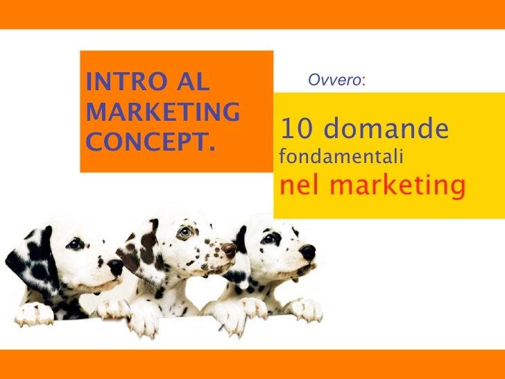 INTRO AL      Ovvero:  MARKETING CONCEPT.    10 domande             fondamentali             nel marketing