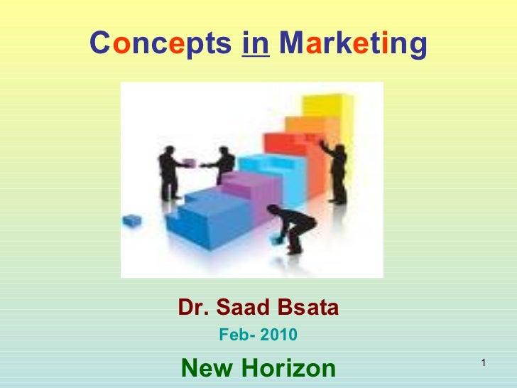 C o nc e pts  in  M a rk e t i ng Dr. Saad Bsata Feb- 2010 New Horizon