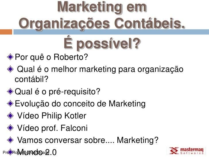 Marketing em Organizações Contábeis.<br />É possível?<br />Por quê o Roberto?<br /> Qual é o melhor marketing para organiz...