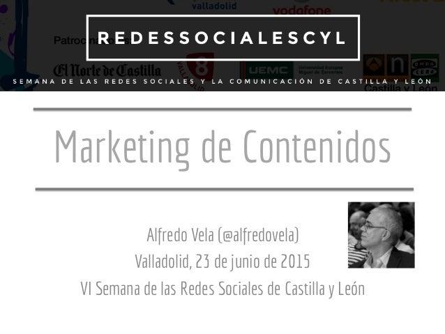Marketing de Contenidos Alfredo Vela (@alfredovela) Valladolid, 23 de junio de 2015 VI Semana de las Redes Sociales de Cas...