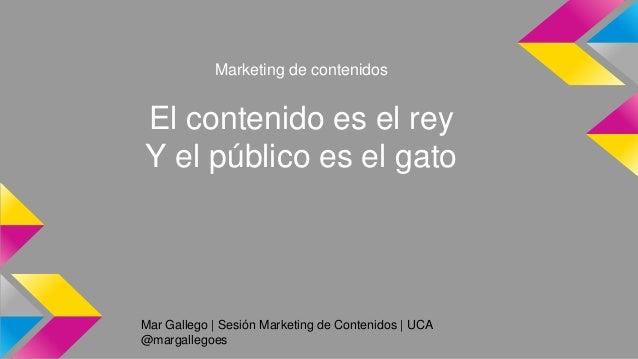 Mar Gallego   Sesión Marketing de Contenidos   UCA @margallegoes Marketing de contenidos El contenido es el rey Y el públi...