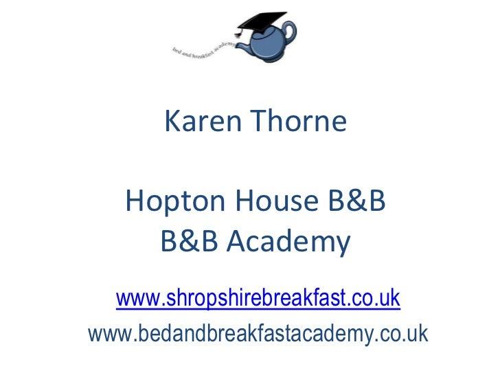 Karen Thorne<br />Hopton House B&B<br />B&B Academy<br />www.shropshirebreakfast.co.uk<br />www.bedandbreakfastacademy.co....