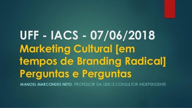 UFF - IACS - 07/06/2018 Marketing Cultural [em tempos de Branding Radical] Perguntas e Perguntas MANOEL MARCONDES NETO, PR...