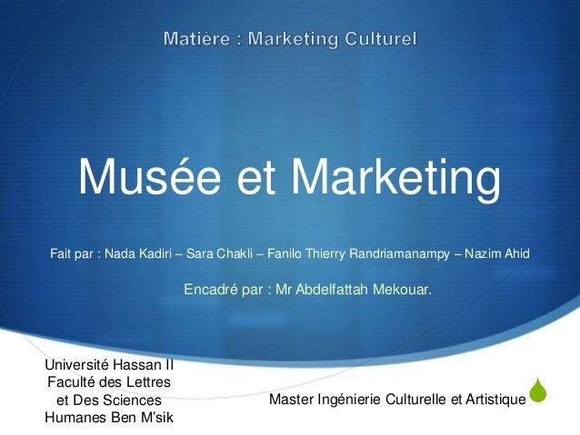 S Musée et Marketing Fait par : Nada Kadiri – Sara Chakli – Fanilo Thierry Randriamanampy – Nazim Ahid Université Hassan I...