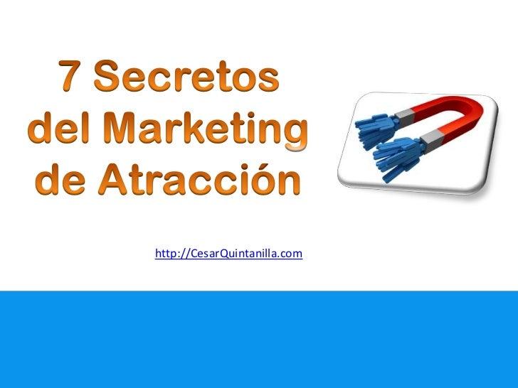 7 Secretos del Marketing de Atracción<br />http://CesarQuintanilla.com<br />