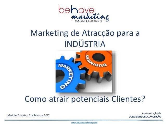 Portugal, 2012 Marinha Grande, 16 de Maio de 2017 Marketing de Atracção para a INDÚSTRIA Como atrair potenciais Clientes? ...