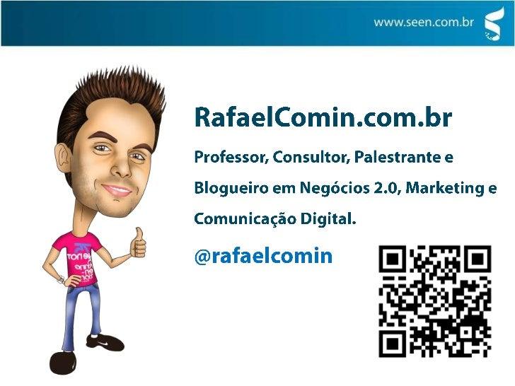 RafaelComin.com.br<br />Professor, Consultor, Palestrante e Blogueiro em Negócios 2.0, Marketing e Comunicação Digital.<br...