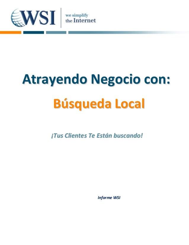 Atrayendo Negocio con:    Búsqueda Local    ¡Tus Clientes Te Están buscando!                    Informe WSI