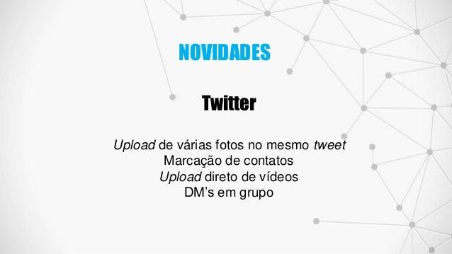 Twitter Upload de várias fotos no mesmo tweet Marcação de contatos Upload direto de vídeos DM's em grupo NOVIDADES